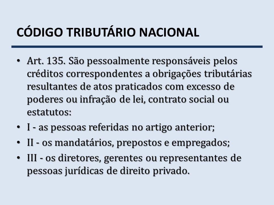 CÓDIGO TRIBUTÁRIO NACIONAL Art. 135. São pessoalmente responsáveis pelos créditos correspondentes a obrigações tributárias resultantes de atos pratica