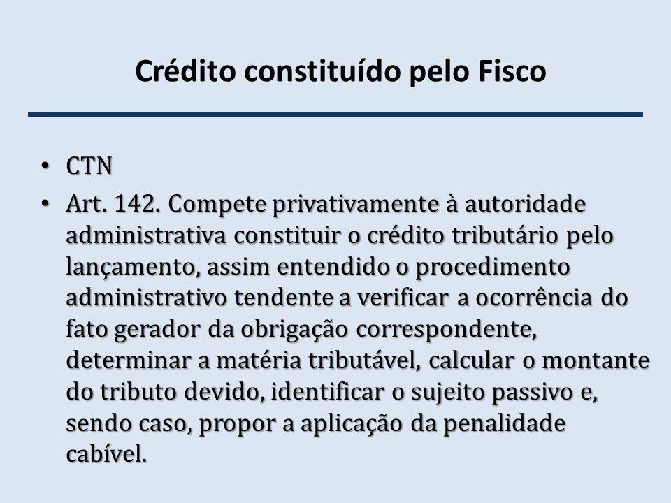 Crédito constituído pelo Fisco CTN CTN Art. 142. Compete privativamente à autoridade administrativa constituir o crédito tributário pelo lançamento, a