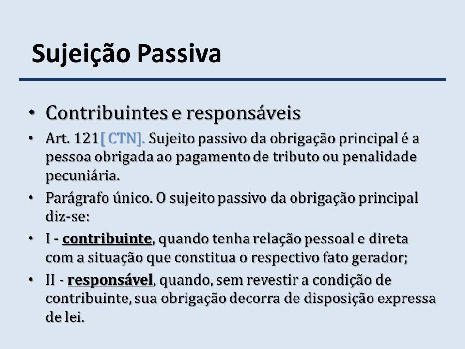 Sujeição Passiva Contribuintes e responsáveis Contribuintes e responsáveis Art. 121[ CTN]. Sujeito passivo da obrigação principal é a pessoa obrigada