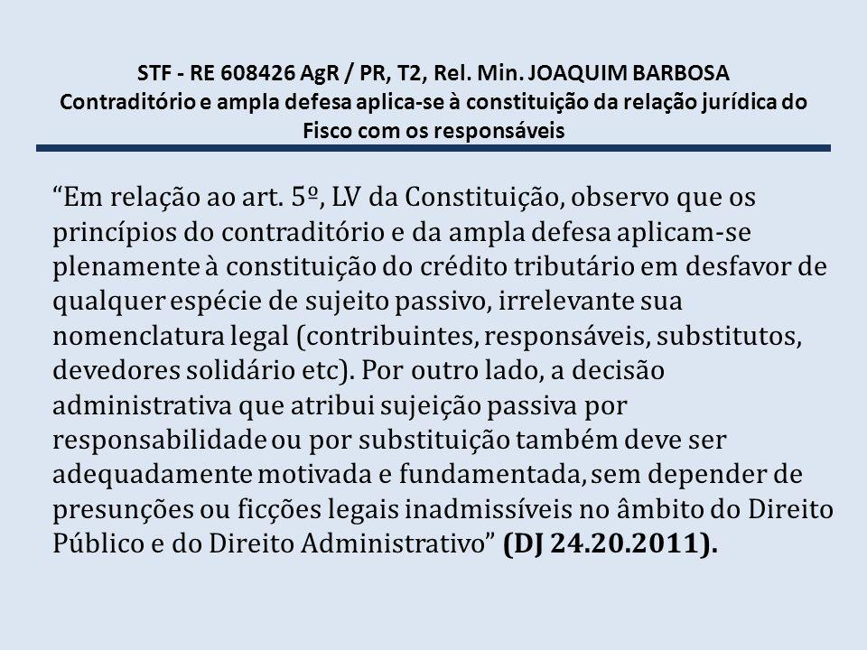 STF - RE 608426 AgR / PR, T2, Rel. Min. JOAQUIM BARBOSA Contraditório e ampla defesa aplica-se à constituição da relação jurídica do Fisco com os resp