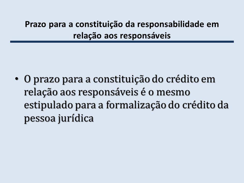 Prazo para a constituição da responsabilidade em relação aos responsáveis O prazo para a constituição do crédito em relação aos responsáveis é o mesmo