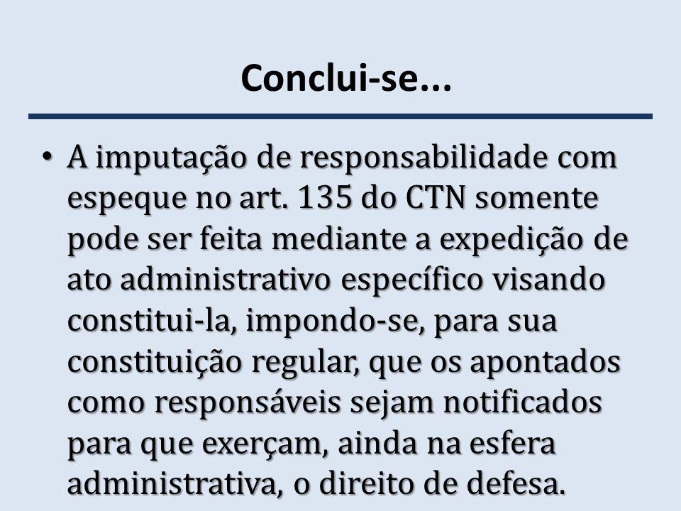 Conclui-se... A imputação de responsabilidade com espeque no art. 135 do CTN somente pode ser feita mediante a expedição de ato administrativo específ