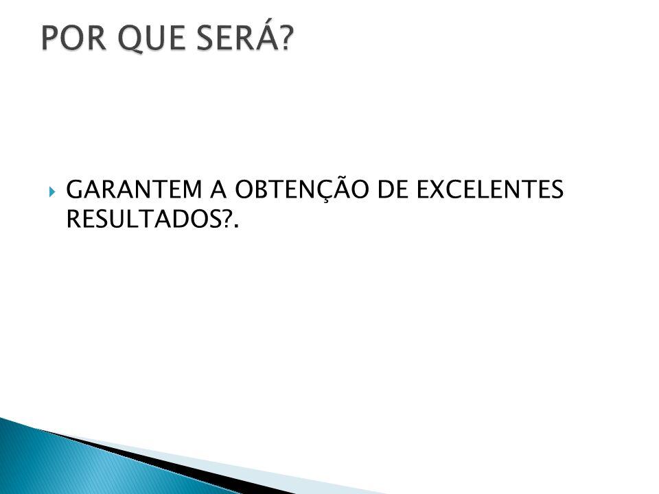 GARANTEM A OBTENÇÃO DE EXCELENTES RESULTADOS?.