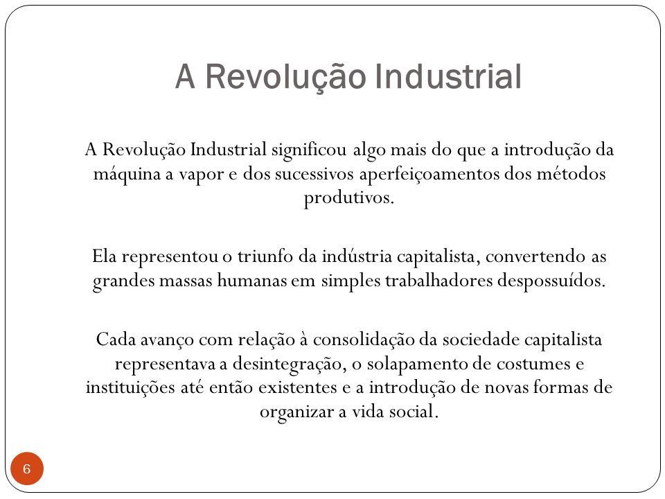 A Revolução Industrial A Revolução Industrial significou algo mais do que a introdução da máquina a vapor e dos sucessivos aperfeiçoamentos dos método