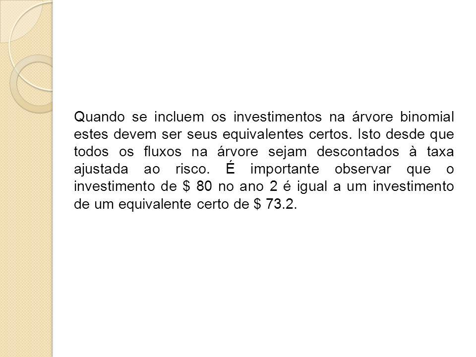 Quando se incluem os investimentos na árvore binomial estes devem ser seus equivalentes certos. Isto desde que todos os fluxos na árvore sejam descont