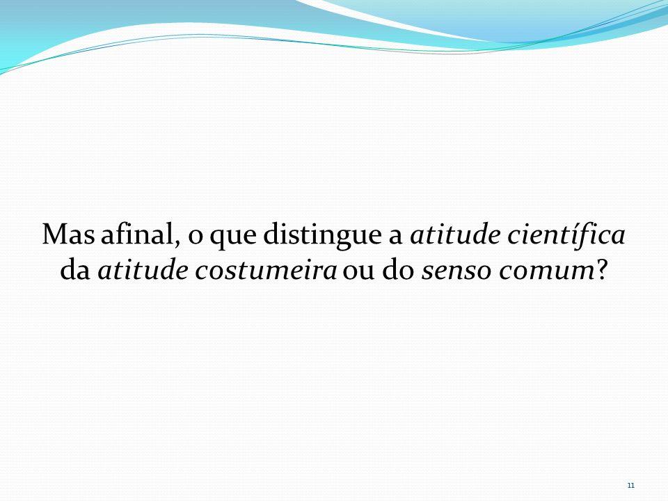 Mas afinal, o que distingue a atitude científica da atitude costumeira ou do senso comum? 11