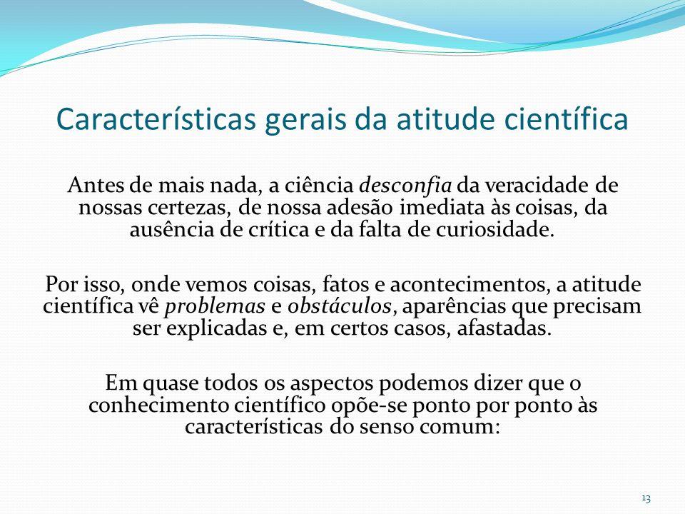 Características gerais da atitude científica Antes de mais nada, a ciência desconfia da veracidade de nossas certezas, de nossa adesão imediata às coi