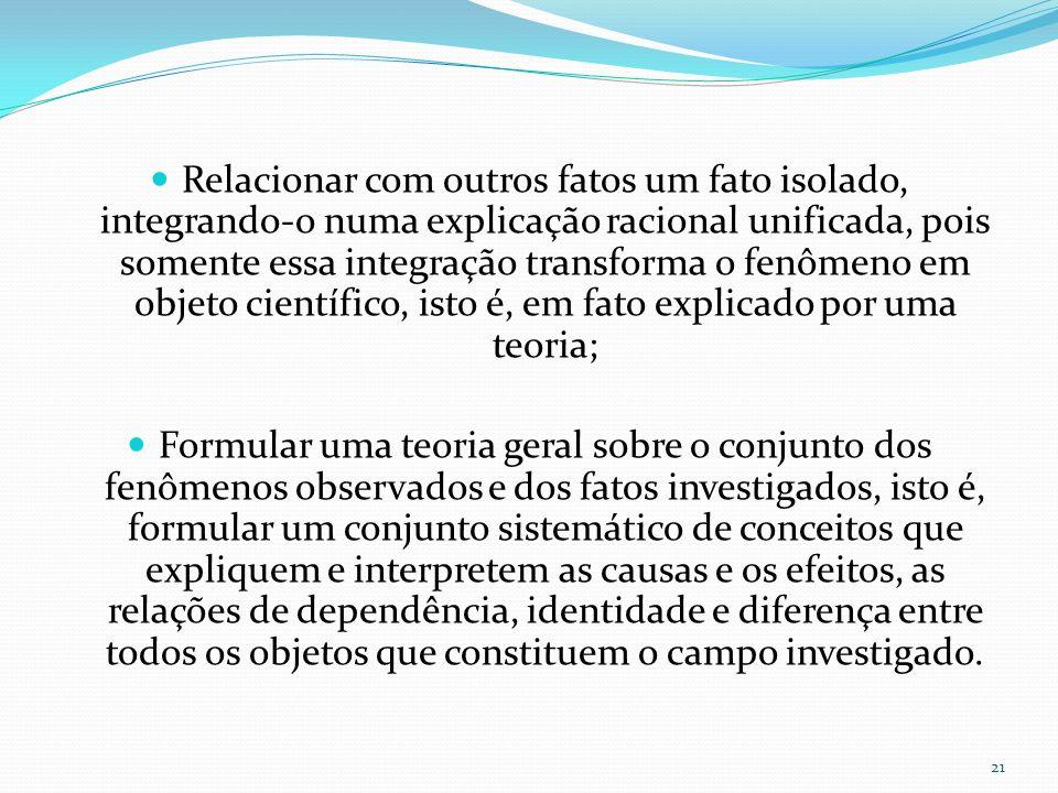 Relacionar com outros fatos um fato isolado, integrando-o numa explicação racional unificada, pois somente essa integração transforma o fenômeno em ob