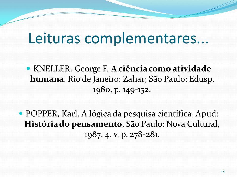 Leituras complementares... KNELLER. George F. A ciência como atividade humana. Rio de Janeiro: Zahar; São Paulo: Edusp, 1980, p. 149-152. POPPER, Karl