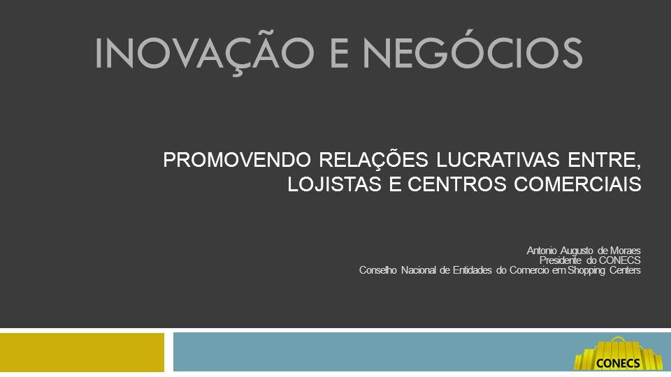 PROMOVENDO RELAÇÕES LUCRATIVAS ENTRE, LOJISTAS E CENTROS COMERCIAIS Antonio Augusto de Moraes Presidente do CONECS Conselho Nacional de Entidades do C