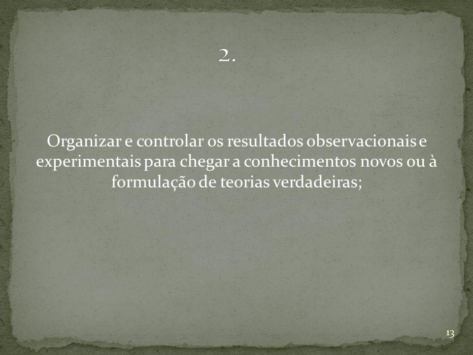 Organizar e controlar os resultados observacionais e experimentais para chegar a conhecimentos novos ou à formulação de teorias verdadeiras; 13