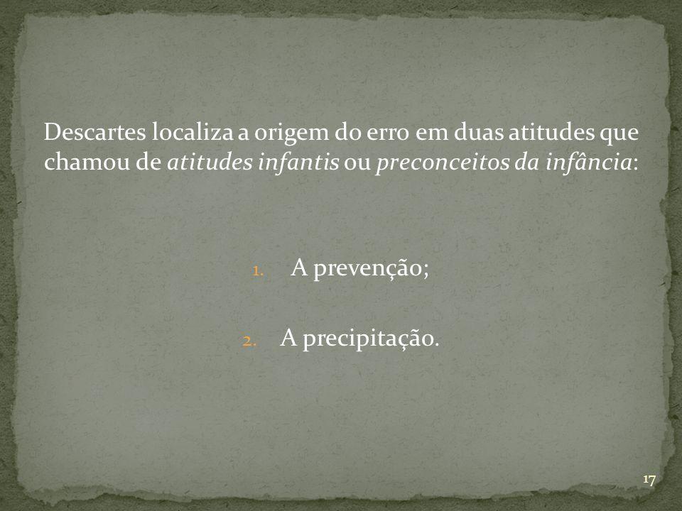 Descartes localiza a origem do erro em duas atitudes que chamou de atitudes infantis ou preconceitos da infância: 1. A prevenção; 2. A precipitação. 1