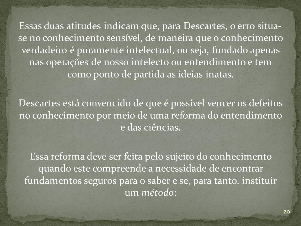 Essas duas atitudes indicam que, para Descartes, o erro situa- se no conhecimento sensível, de maneira que o conhecimento verdadeiro é puramente intel