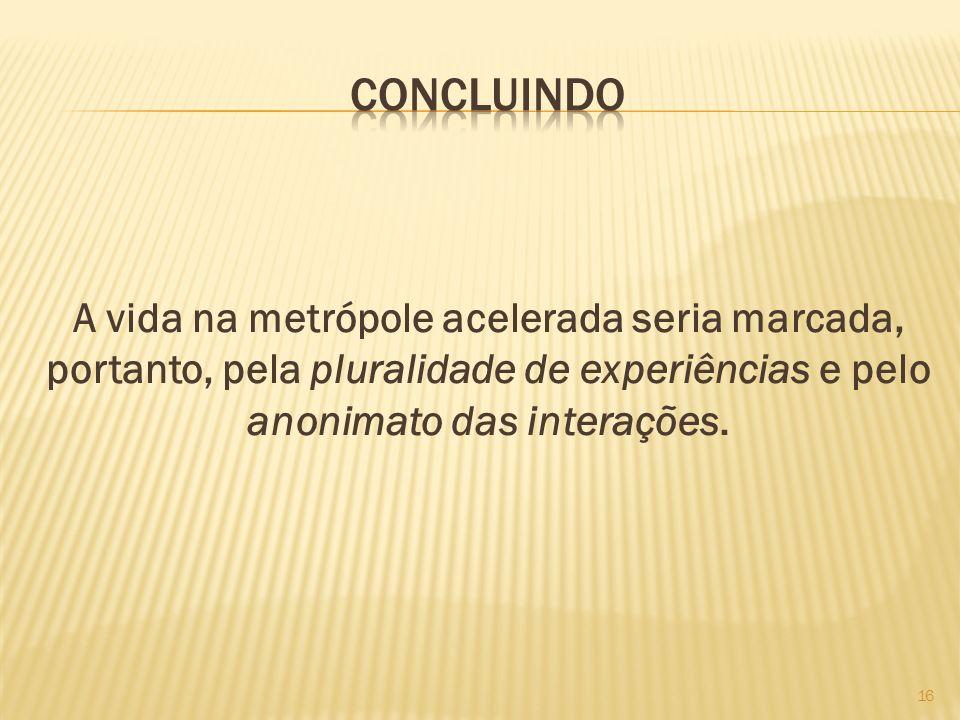 A vida na metrópole acelerada seria marcada, portanto, pela pluralidade de experiências e pelo anonimato das interações. 16