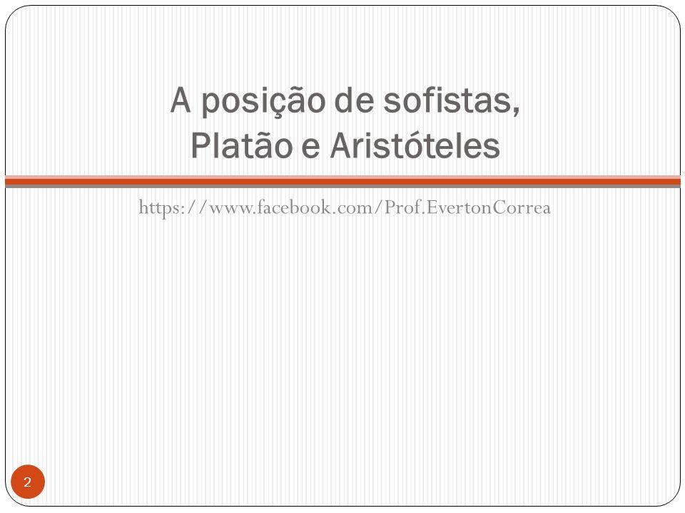 A posição de sofistas, Platão e Aristóteles https://www.facebook.com/Prof.EvertonCorrea 2