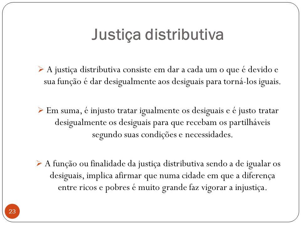Justiça distributiva 23 A justiça distributiva consiste em dar a cada um o que é devido e sua função é dar desigualmente aos desiguais para torná-los