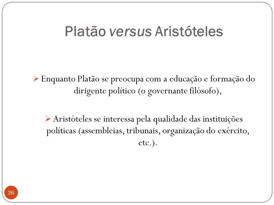 Platão versus Aristóteles 26 Enquanto Platão se preocupa com a educação e formação do dirigente político (o governante filósofo), Aristóteles se inter
