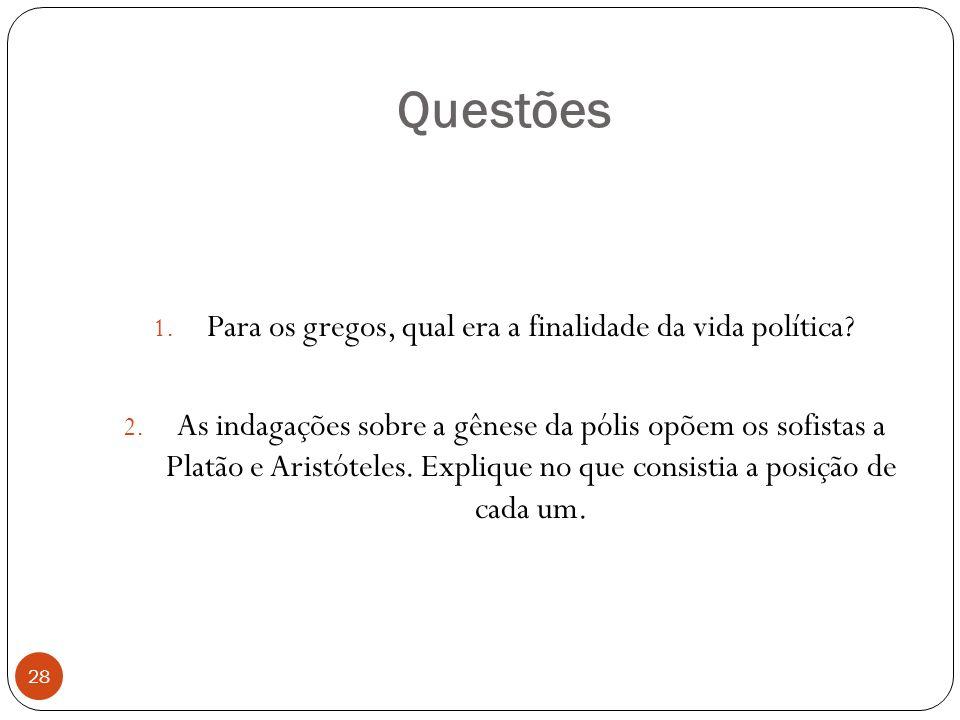 Questões 28 1. Para os gregos, qual era a finalidade da vida política? 2. As indagações sobre a gênese da pólis opõem os sofistas a Platão e Aristótel