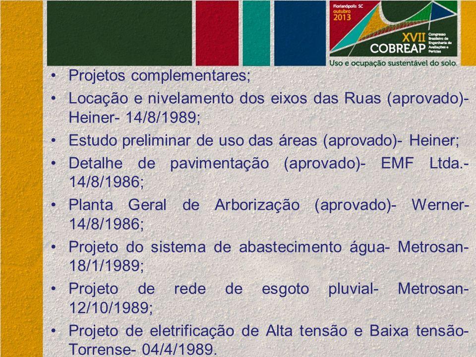Projetos complementares; Locação e nivelamento dos eixos das Ruas (aprovado)- Heiner- 14/8/1989; Estudo preliminar de uso das áreas (aprovado)- Heiner; Detalhe de pavimentação (aprovado)- EMF Ltda.- 14/8/1986; Planta Geral de Arborização (aprovado)- Werner- 14/8/1986; Projeto do sistema de abastecimento água- Metrosan- 18/1/1989; Projeto de rede de esgoto pluvial- Metrosan- 12/10/1989; Projeto de eletrificação de Alta tensão e Baixa tensão- Torrense- 04/4/1989.