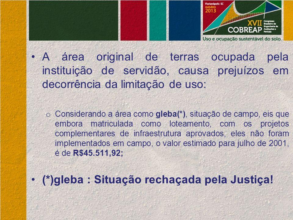 A área original de terras ocupada pela instituição de servidão, causa prejuízos em decorrência da limitação de uso: o Considerando a área como gleba(*), situação de campo, eis que embora matriculada como loteamento, com os projetos complementares de infraestrutura aprovados, eles não foram implementados em campo, o valor estimado para julho de 2001, é de R$45.511,92; (*)gleba : Situação rechaçada pela Justiça!