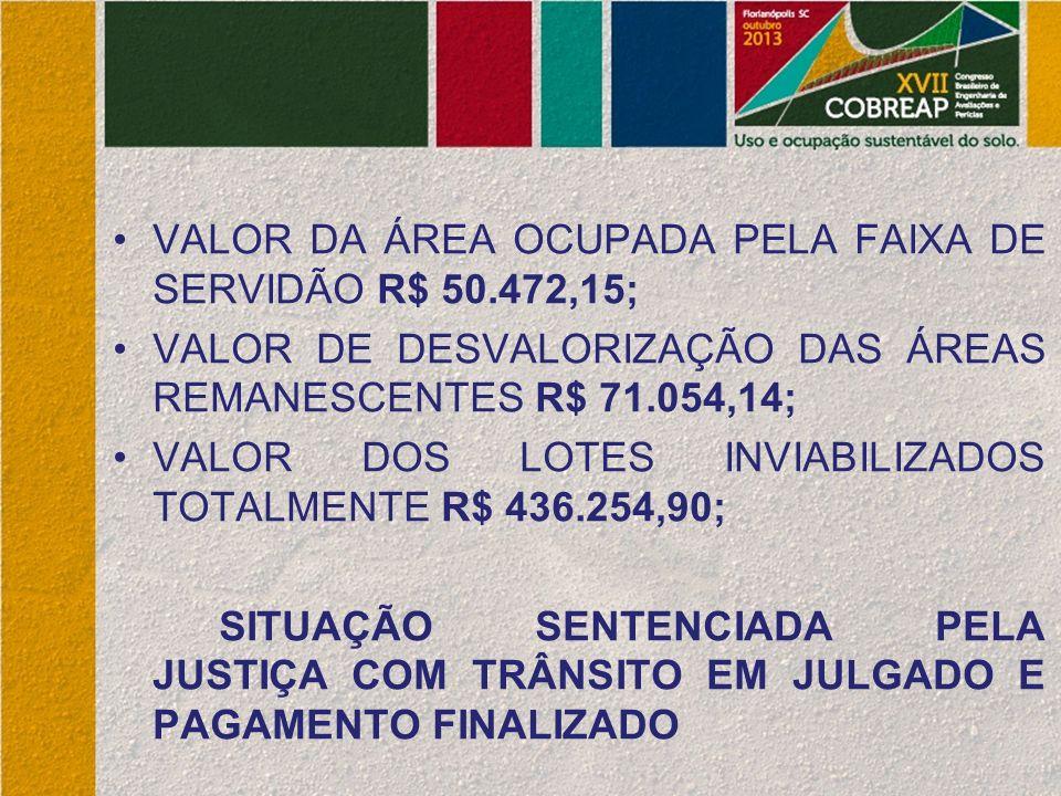 VALOR DA ÁREA OCUPADA PELA FAIXA DE SERVIDÃO R$ 50.472,15; VALOR DE DESVALORIZAÇÃO DAS ÁREAS REMANESCENTES R$ 71.054,14; VALOR DOS LOTES INVIABILIZADOS TOTALMENTE R$ 436.254,90; SITUAÇÃO SENTENCIADA PELA JUSTIÇA COM TRÂNSITO EM JULGADO E PAGAMENTO FINALIZADO