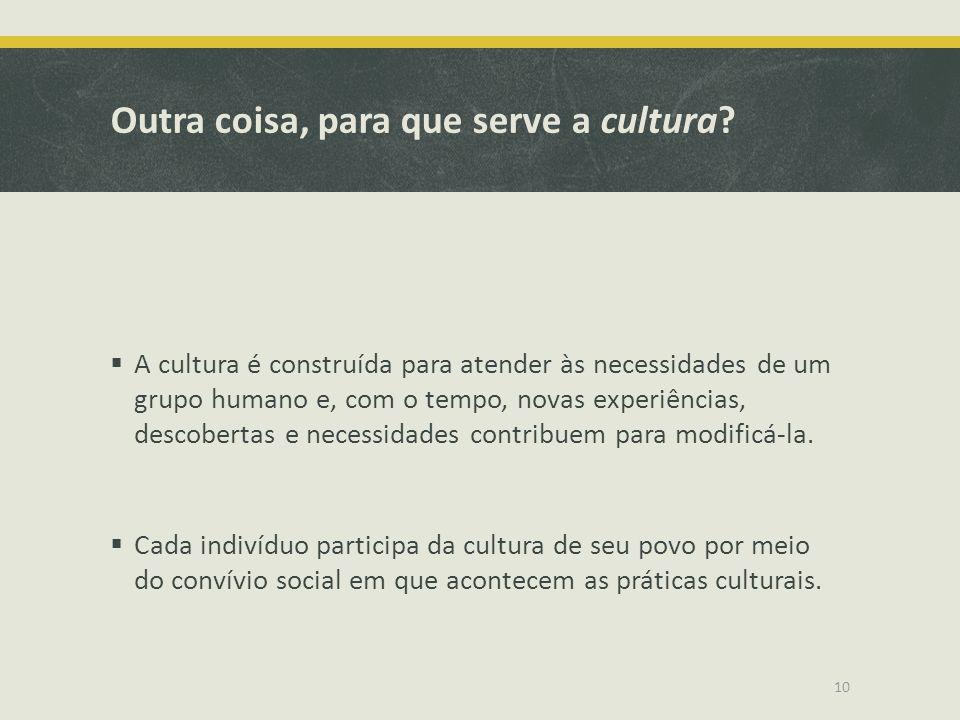 Outra coisa, para que serve a cultura? A cultura é construída para atender às necessidades de um grupo humano e, com o tempo, novas experiências, desc