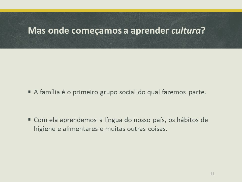 Mas onde começamos a aprender cultura? A família é o primeiro grupo social do qual fazemos parte. Com ela aprendemos a língua do nosso país, os hábito
