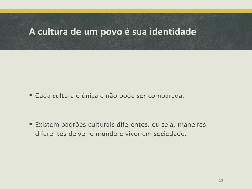A cultura de um povo é sua identidade Cada cultura é única e não pode ser comparada. Existem padrões culturais diferentes, ou seja, maneiras diferente