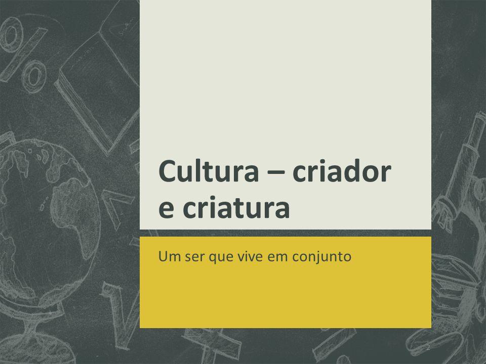 Cultura – criador e criatura Um ser que vive em conjunto 2