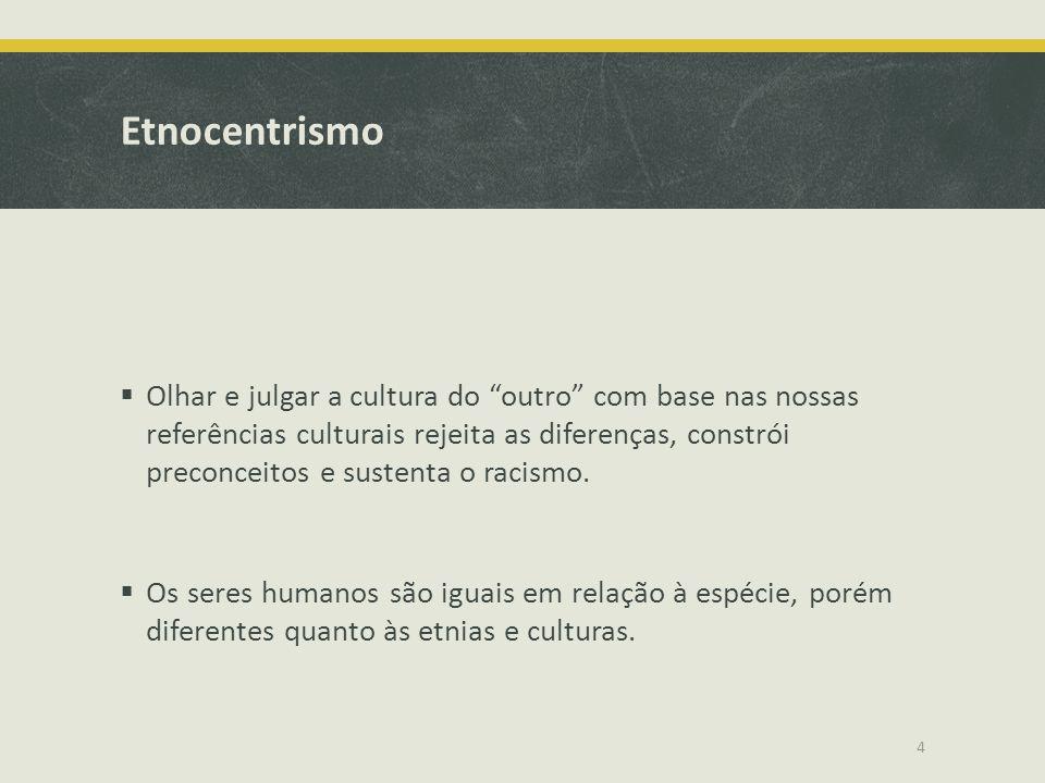 Etnocentrismo Olhar e julgar a cultura do outro com base nas nossas referências culturais rejeita as diferenças, constrói preconceitos e sustenta o ra