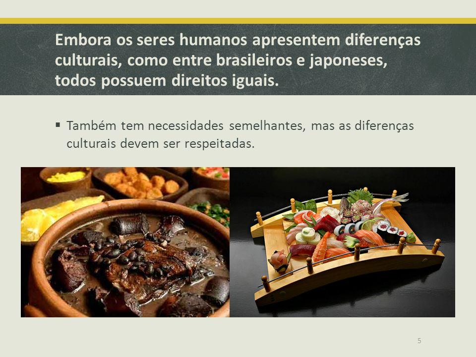 Embora os seres humanos apresentem diferenças culturais, como entre brasileiros e japoneses, todos possuem direitos iguais. Também tem necessidades se