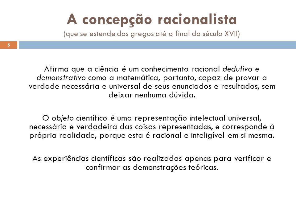 A concepção racionalista (que se estende dos gregos até o final do século XVII) Afirma que a ciência é um conhecimento racional dedutivo e demonstrati