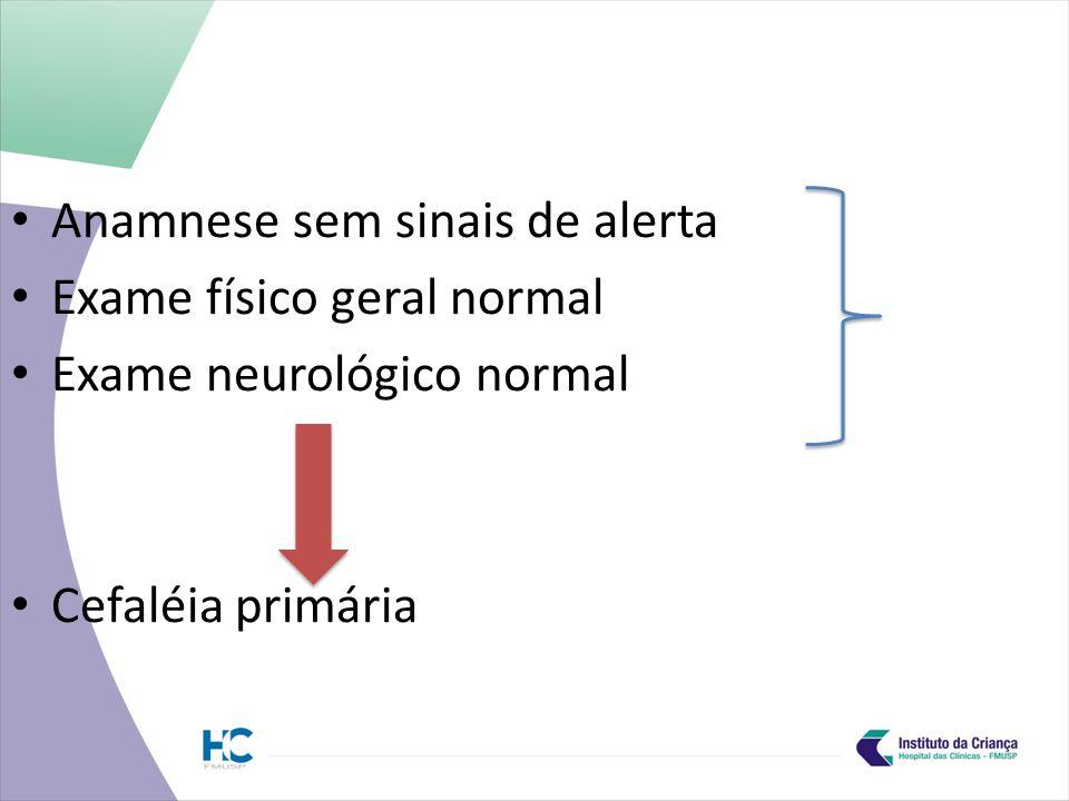 Anamnese sem sinais de alerta Exame físico geral normal Exame neurológico normal Cefaléia primária