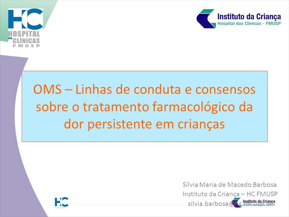 OMS – Linhas de conduta e consensos sobre o tratamento farmacológico da dor persistente em crianças Sílvia Maria de Macedo Barbosa Instituto da Criança – HC FMUSP silvia.barbosa@hc.fm.usp.br