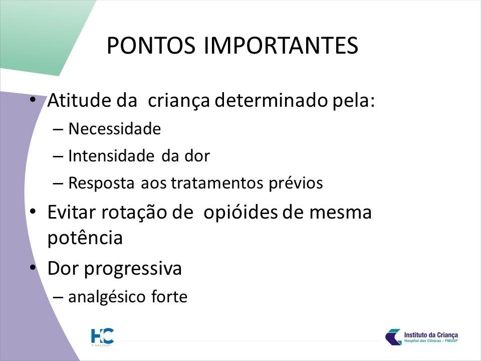PONTOS IMPORTANTES Atitude da criança determinado pela: – Necessidade – Intensidade da dor – Resposta aos tratamentos prévios Evitar rotação de opióides de mesma potência Dor progressiva – analgésico forte