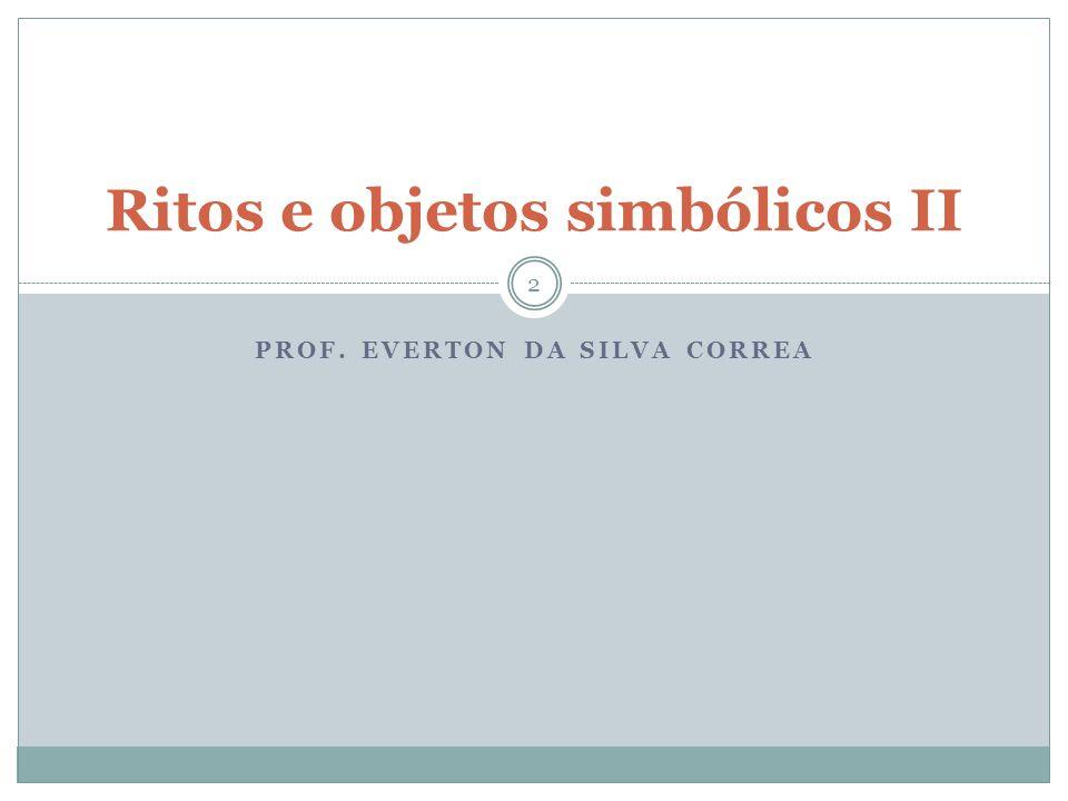 PROF. EVERTON DA SILVA CORREA Ritos e objetos simbólicos II 2