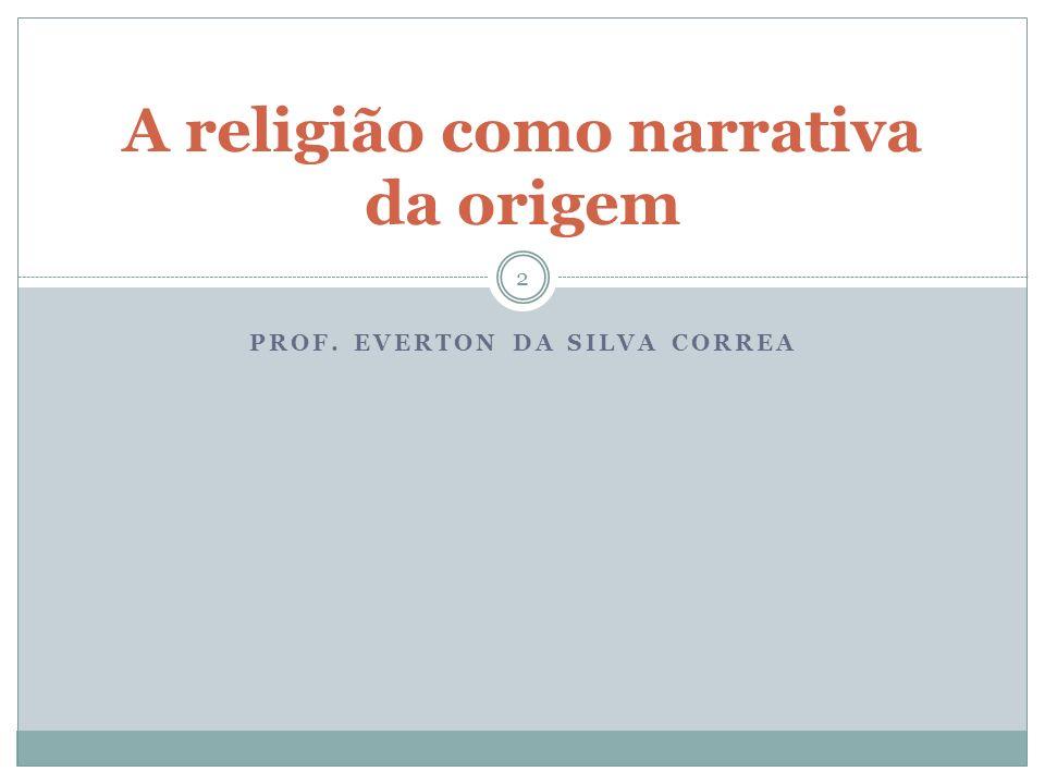 PROF. EVERTON DA SILVA CORREA A religião como narrativa da origem 2