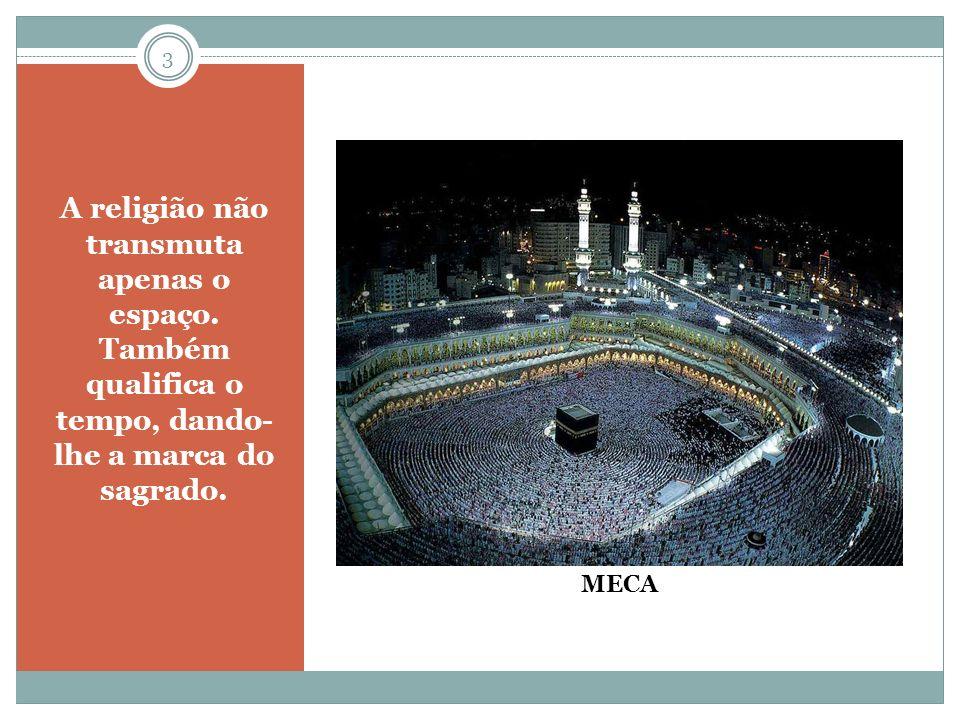 A religião não transmuta apenas o espaço. Também qualifica o tempo, dando- lhe a marca do sagrado. MECA 3