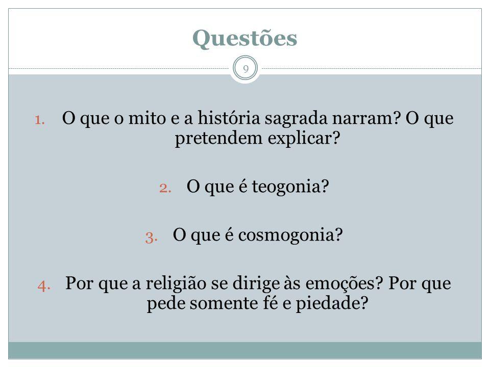 Questões 1. O que o mito e a história sagrada narram? O que pretendem explicar? 2. O que é teogonia? 3. O que é cosmogonia? 4. Por que a religião se d