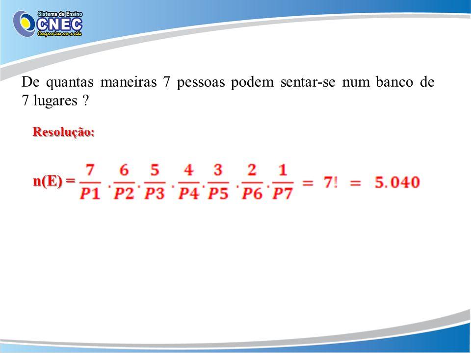 De quantas maneiras 7 pessoas podem sentar-se num banco de 7 lugares ? Resolução: n(E) =