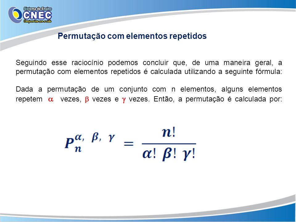 Seguindo esse raciocínio podemos concluir que, de uma maneira geral, a permutação com elementos repetidos é calculada utilizando a seguinte fórmula: Dada a permutação de um conjunto com n elementos, alguns elementos repetem vezes, vezes e vezes.