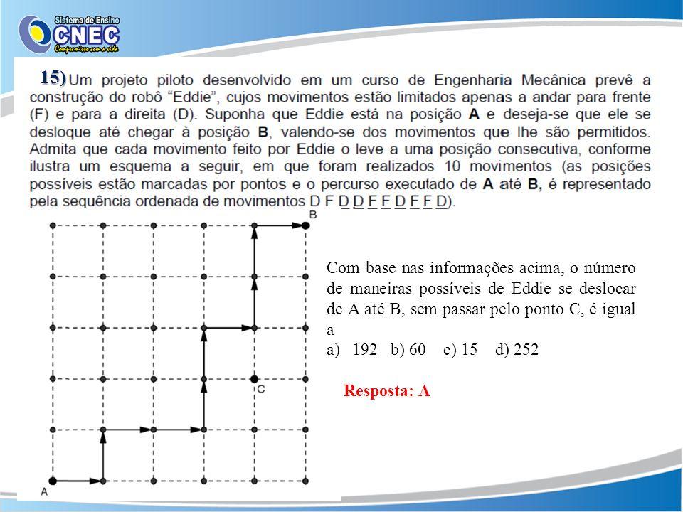 Com base nas informações acima, o número de maneiras possíveis de Eddie se deslocar de A até B, sem passar pelo ponto C, é igual a a)192 b) 60 c) 15 d) 252 Resposta: A 15)