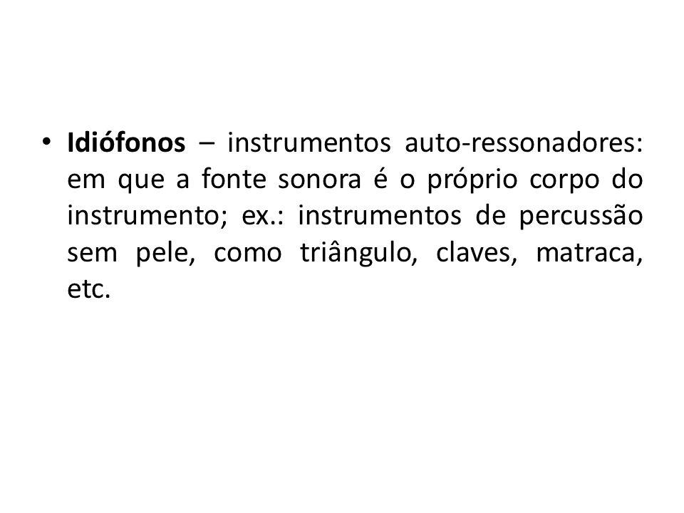 Idiófonos – instrumentos auto-ressonadores: em que a fonte sonora é o próprio corpo do instrumento; ex.: instrumentos de percussão sem pele, como triâ