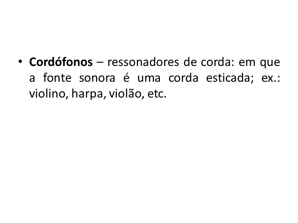 Cordófonos – ressonadores de corda: em que a fonte sonora é uma corda esticada; ex.: violino, harpa, violão, etc.