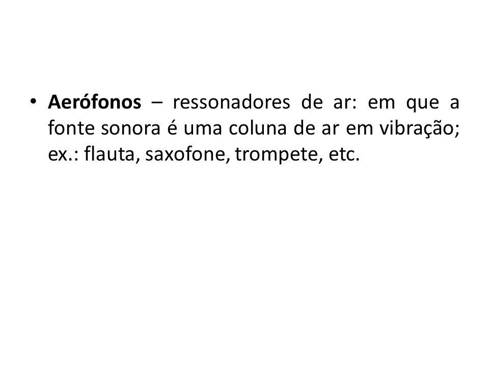 Aerófonos – ressonadores de ar: em que a fonte sonora é uma coluna de ar em vibração; ex.: flauta, saxofone, trompete, etc.