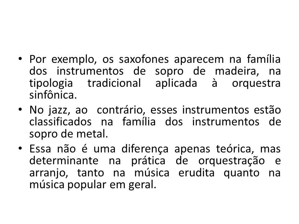 Por exemplo, os saxofones aparecem na família dos instrumentos de sopro de madeira, na tipologia tradicional aplicada à orquestra sinfônica. No jazz,