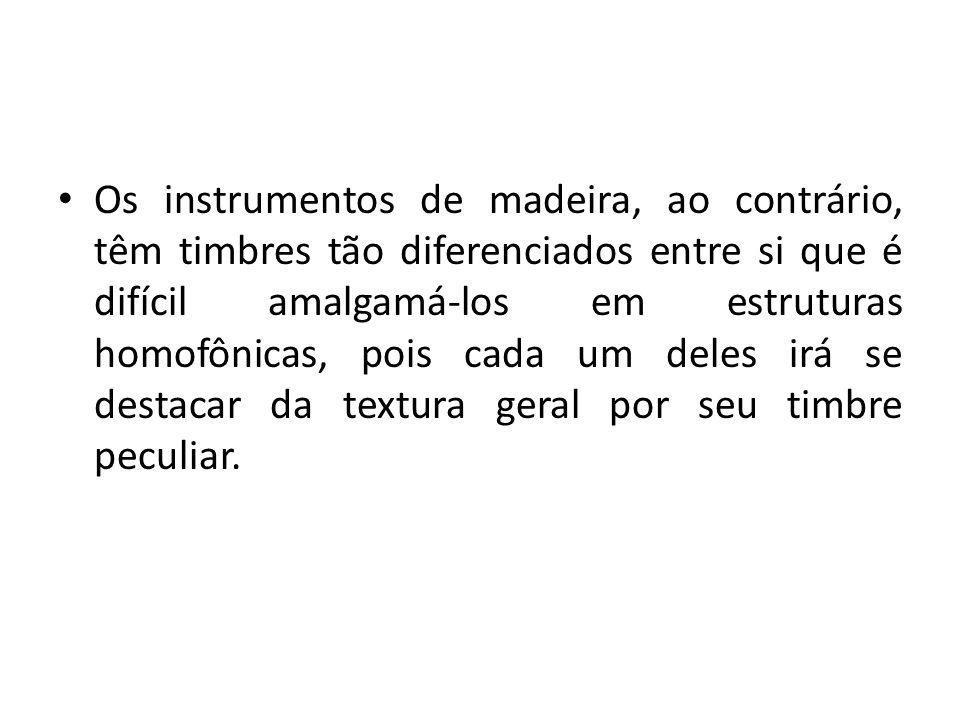 Os instrumentos de madeira, ao contrário, têm timbres tão diferenciados entre si que é difícil amalgamá-los em estruturas homofônicas, pois cada um de