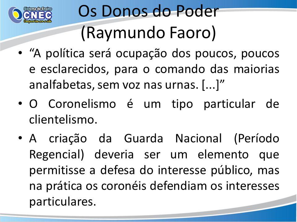 Os Donos do Poder (Raymundo Faoro) A política será ocupação dos poucos, poucos e esclarecidos, para o comando das maiorias analfabetas, sem voz nas urnas.