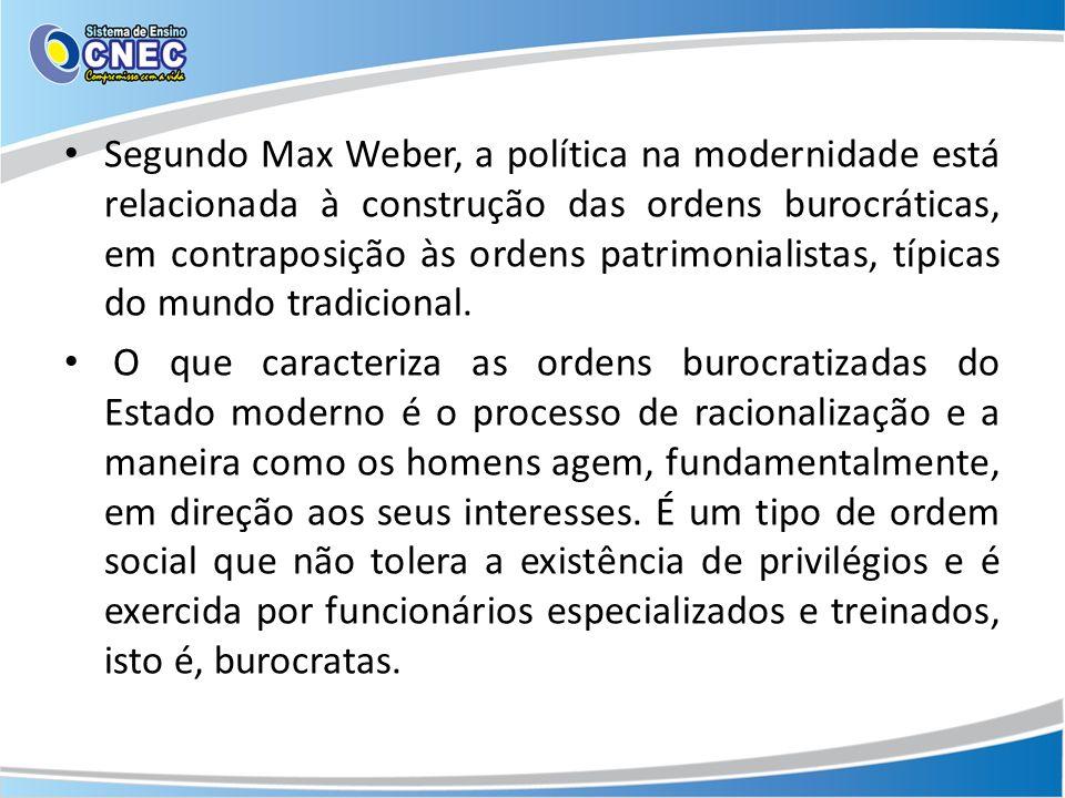 Segundo Max Weber, a política na modernidade está relacionada à construção das ordens burocráticas, em contraposição às ordens patrimonialistas, típicas do mundo tradicional.