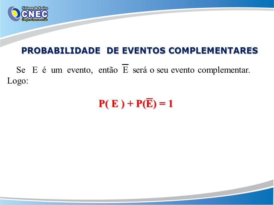 PROBABILIDADE DE EVENTOS COMPLEMENTARES PROBABILIDADE DE EVENTOS COMPLEMENTARES Se E é um evento, então E será o seu evento complementar. Logo: P( E )
